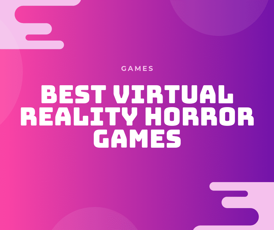 Best VR Horror Games in 2019: Are You Brave Enough?
